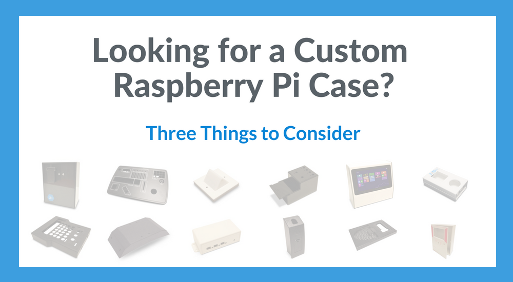 Looking for a Custom Raspberry Pi Case? 3 Things to Consider…